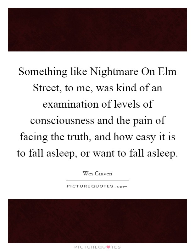 Something like Nightmare On Elm Street, to me, was kind of an examination of levels of consciousness and the pain of facing the truth, and how easy it is to fall asleep, or want to fall asleep Picture Quote #1