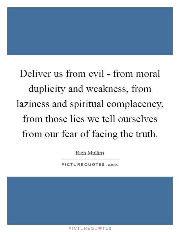 Deliver us from evil - from moral duplicity and weakness, from laziness and spiritual complacency, from those lies we tell ourselves from our fear of facing the truth Picture Quote #1