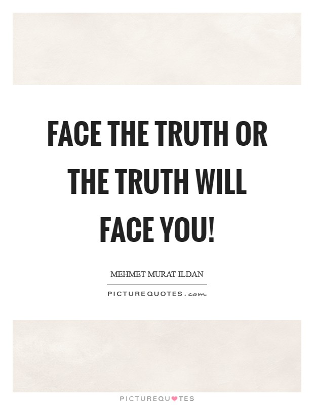 Face the truth or the truth will face you! Picture Quote #1