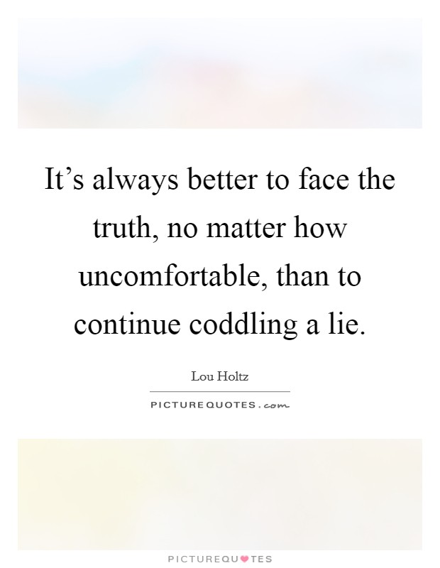 It's always better to face the truth, no matter how uncomfortable, than to continue coddling a lie Picture Quote #1