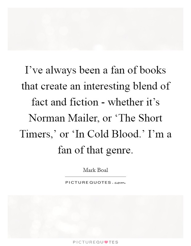 I've always been a fan of books that create an interesting blend of fact and fiction - whether it's Norman Mailer, or 'The Short Timers,' or 'In Cold Blood.' I'm a fan of that genre Picture Quote #1