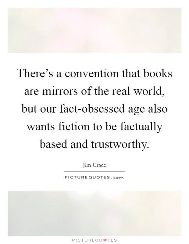 There's a convention that books are mirrors of the real world, but our fact-obsessed age also wants fiction to be factually based and trustworthy. Picture Quote #1