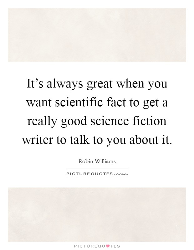 It's always great when you want scientific fact to get a really good science fiction writer to talk to you about it. Picture Quote #1