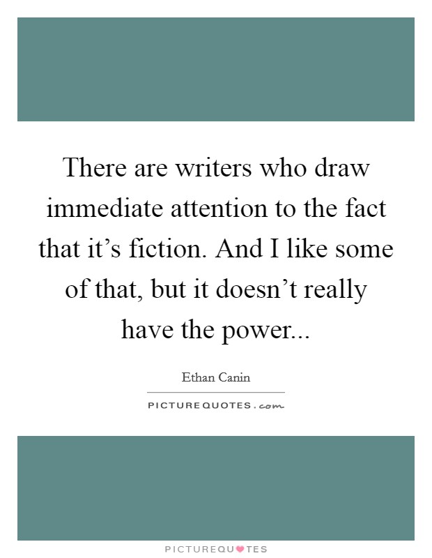 There are writers who draw immediate attention to the fact that it's fiction. And I like some of that, but it doesn't really have the power Picture Quote #1