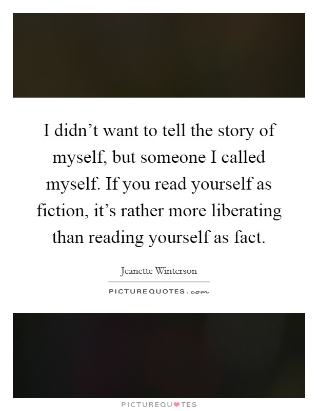 I didn't want to tell the story of myself, but someone I called myself. If you read yourself as fiction, it's rather more liberating than reading yourself as fact Picture Quote #1