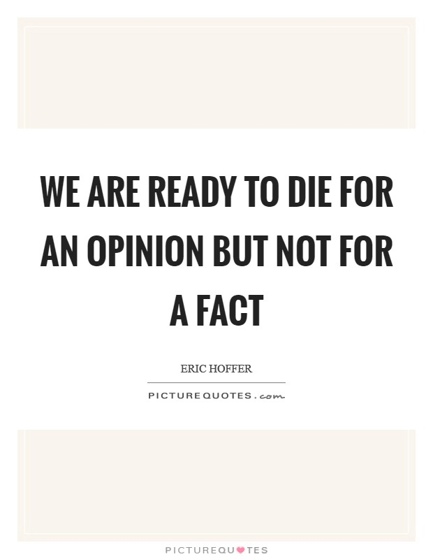 We are ready to die for an opinion but not for a fact Picture Quote #1