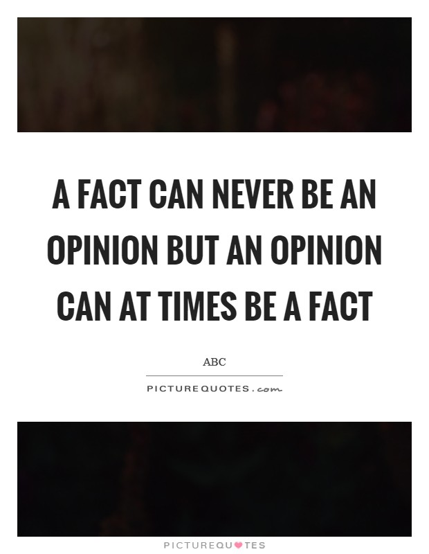 A fact can never be an opinion but an opinion can at times be a fact Picture Quote #1