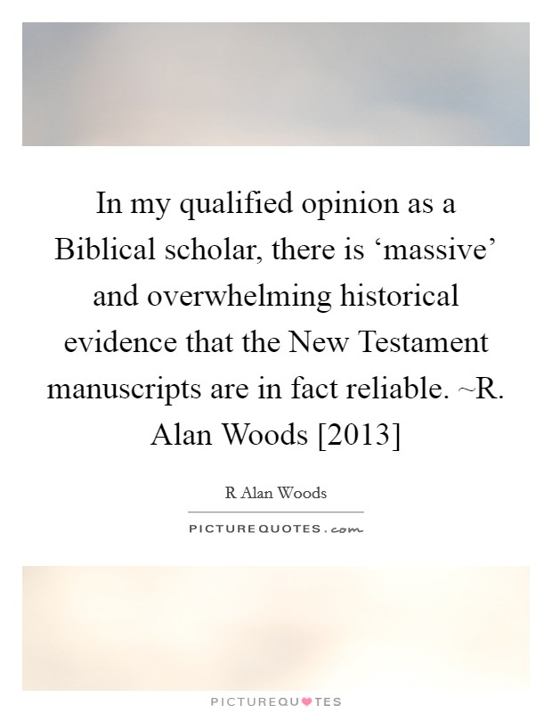 In my qualified opinion as a Biblical scholar, there is 'massive' and overwhelming historical evidence that the New Testament manuscripts are in fact reliable. ~R. Alan Woods [2013] Picture Quote #1