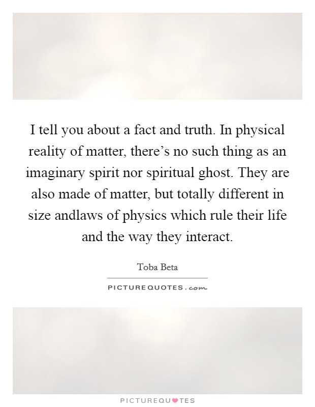 I tell you about a fact and truth. In physical reality of matter, there's no such thing as an imaginary spirit nor spiritual ghost. They are also made of matter, but totally different in size andlaws of physics which rule their life and the way they interact. Picture Quote #1