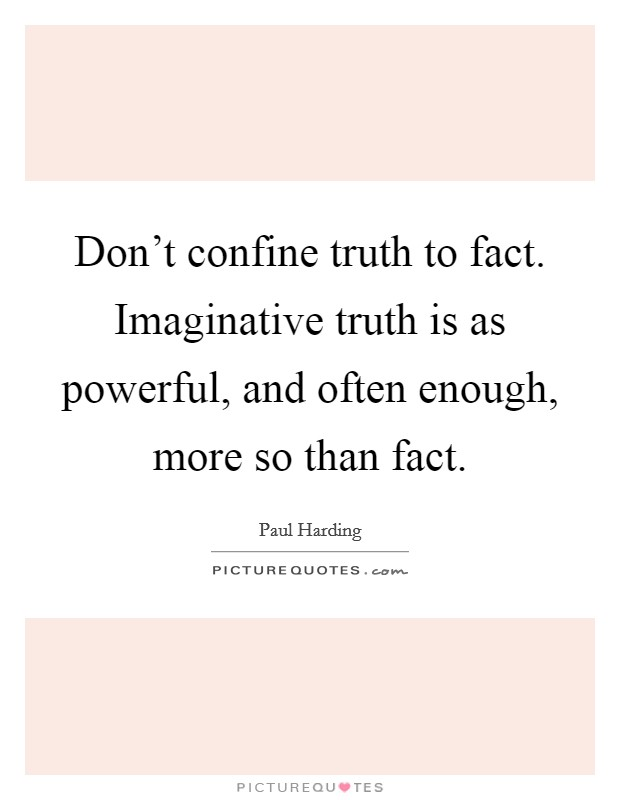 Don't confine truth to fact. Imaginative truth is as powerful, and often enough, more so than fact Picture Quote #1