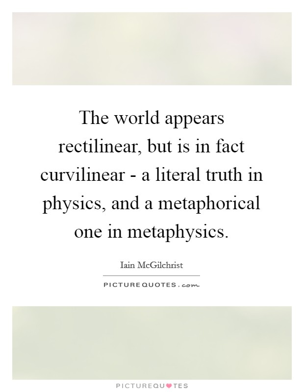 The world appears rectilinear, but is in fact curvilinear - a literal truth in physics, and a metaphorical one in metaphysics Picture Quote #1