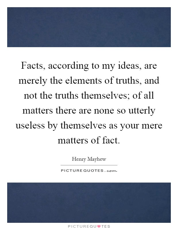Facts, according to my ideas, are merely the elements of truths, and not the truths themselves; of all matters there are none so utterly useless by themselves as your mere matters of fact Picture Quote #1