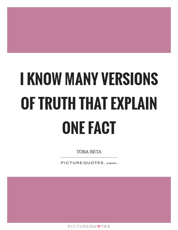 I know many versions of truth that explain one fact Picture Quote #1