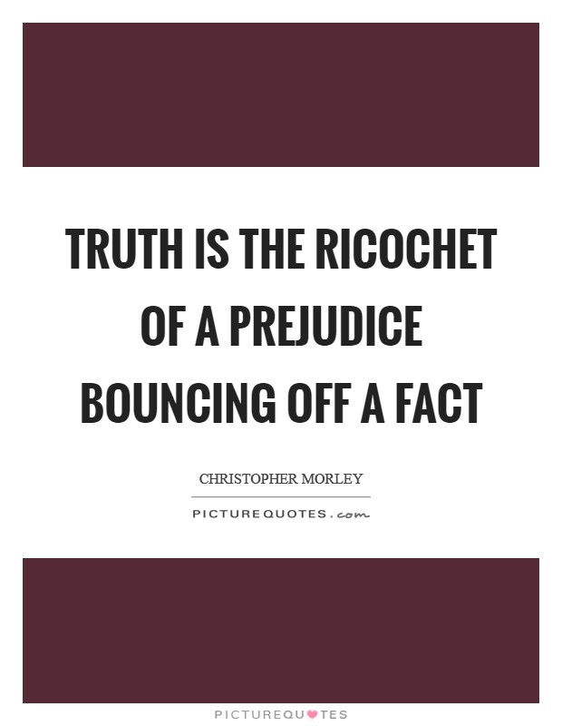 Truth is the ricochet of a prejudice bouncing off a fact Picture Quote #1
