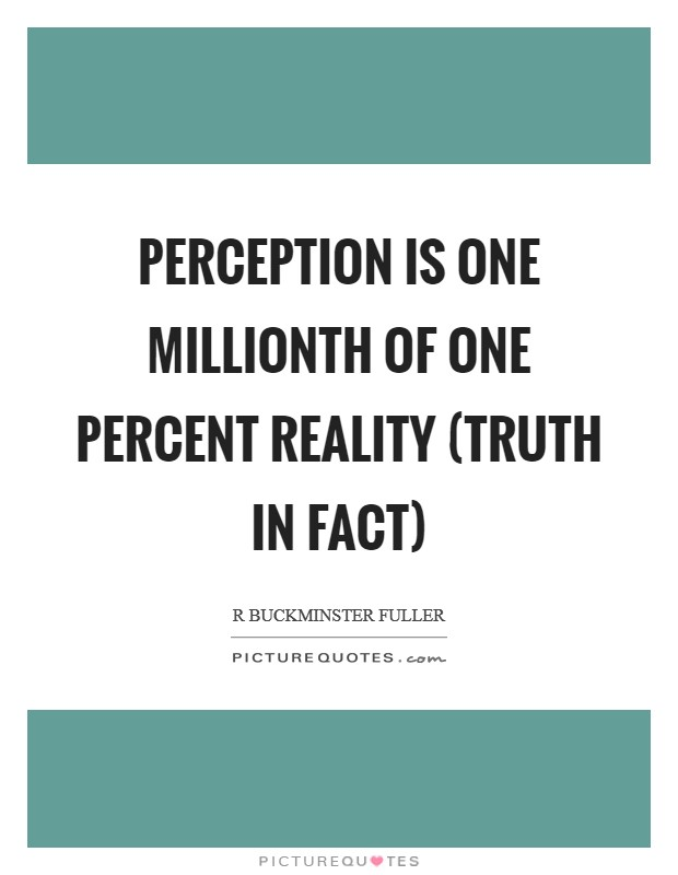 Perception is one millionth of one percent reality (truth in fact) Picture Quote #1