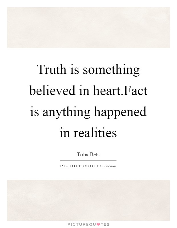 Truth is something believed in heart.Fact is anything happened in realities Picture Quote #1