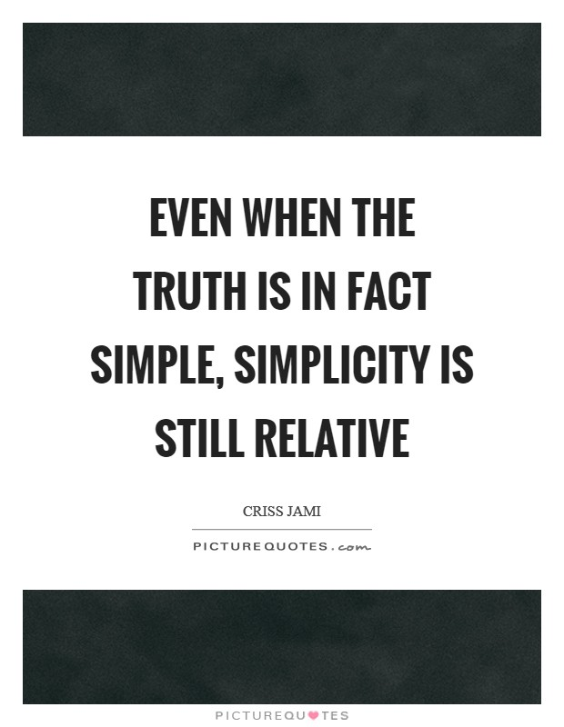 Even when the truth is in fact simple, simplicity is still relative Picture Quote #1