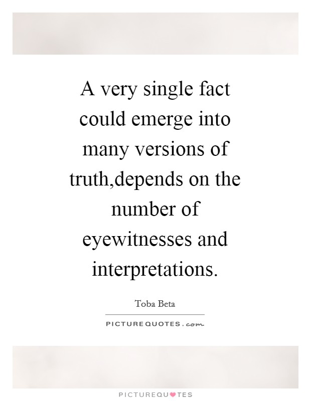 A very single fact could emerge into many versions of truth,depends on the number of eyewitnesses and interpretations Picture Quote #1