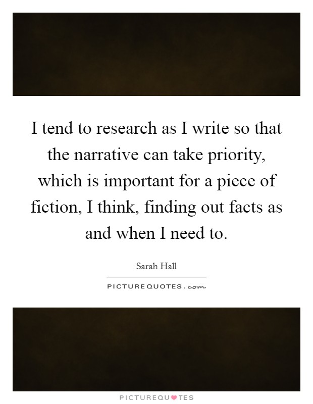 I tend to research as I write so that the narrative can take priority, which is important for a piece of fiction, I think, finding out facts as and when I need to Picture Quote #1