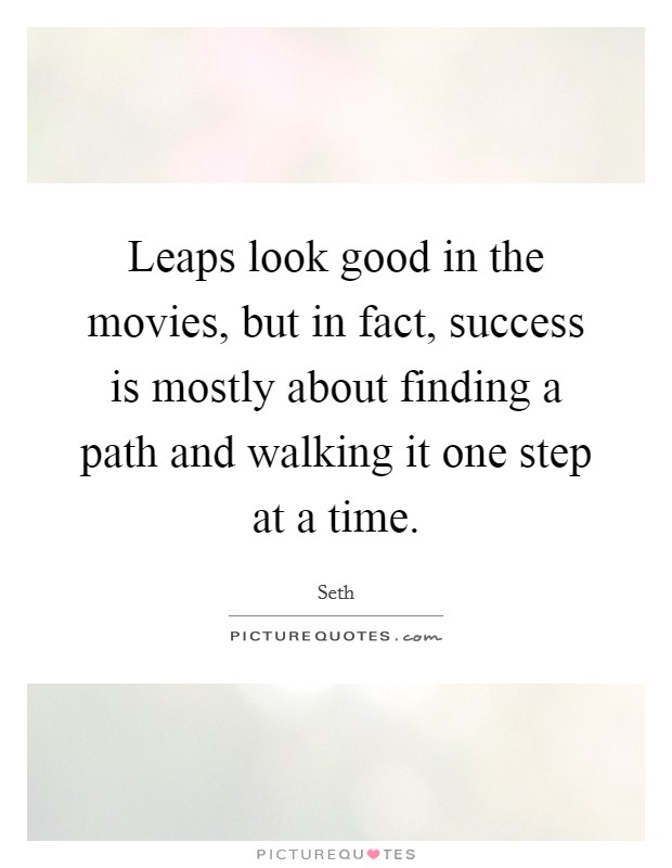 Leaps look good in the movies, but in fact, success is mostly about finding a path and walking it one step at a time Picture Quote #1