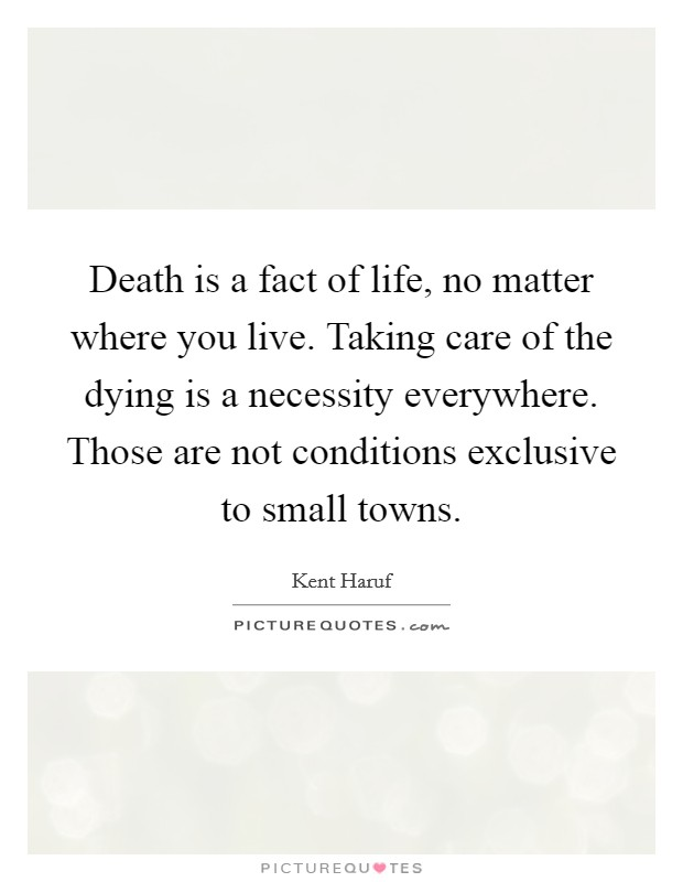 Death is a fact of life, no matter where you live. Taking care of the dying is a necessity everywhere. Those are not conditions exclusive to small towns Picture Quote #1