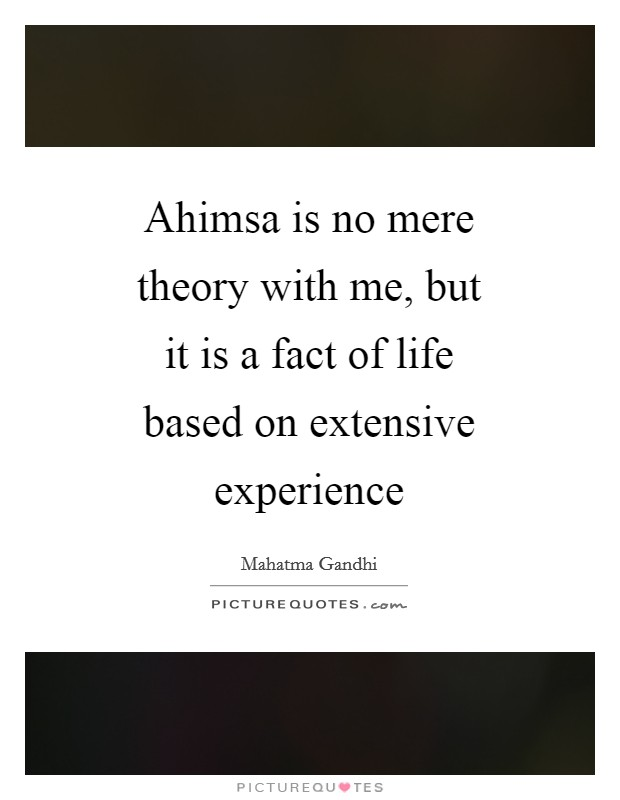 Ahimsa is no mere theory with me, but it is a fact of life based on extensive experience Picture Quote #1