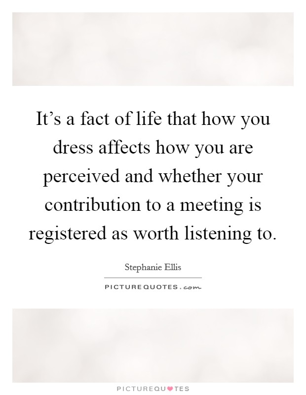 It's a fact of life that how you dress affects how you are perceived and whether your contribution to a meeting is registered as worth listening to Picture Quote #1