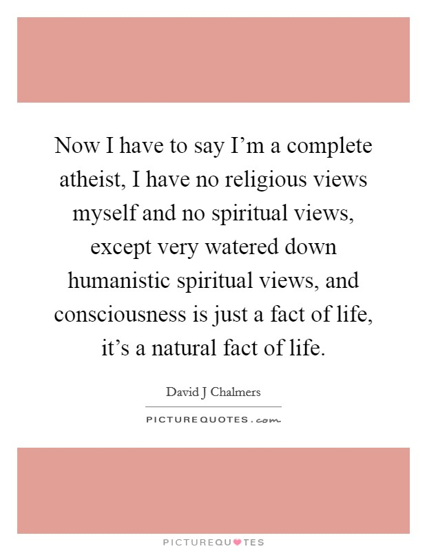 Now I have to say I'm a complete atheist, I have no religious views myself and no spiritual views, except very watered down humanistic spiritual views, and consciousness is just a fact of life, it's a natural fact of life Picture Quote #1