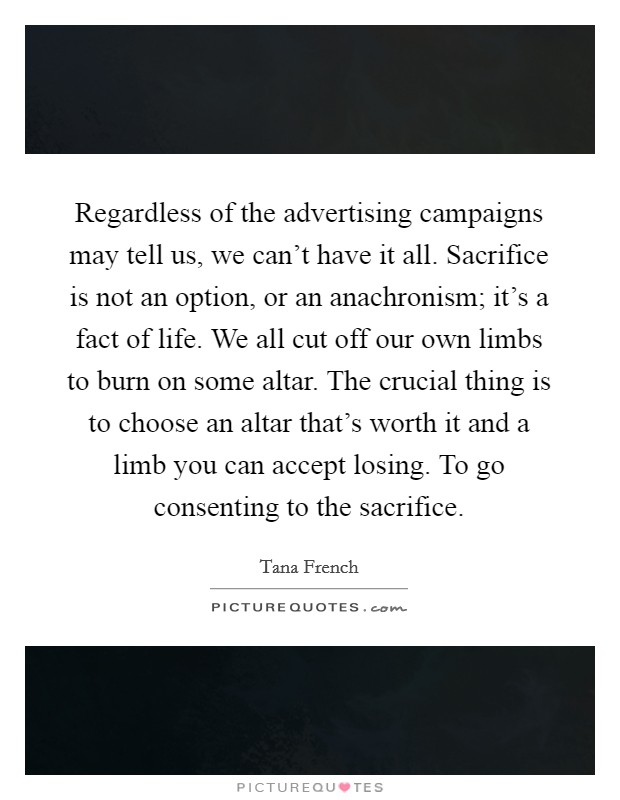 Regardless of the advertising campaigns may tell us, we can't have it all. Sacrifice is not an option, or an anachronism; it's a fact of life. We all cut off our own limbs to burn on some altar. The crucial thing is to choose an altar that's worth it and a limb you can accept losing. To go consenting to the sacrifice Picture Quote #1