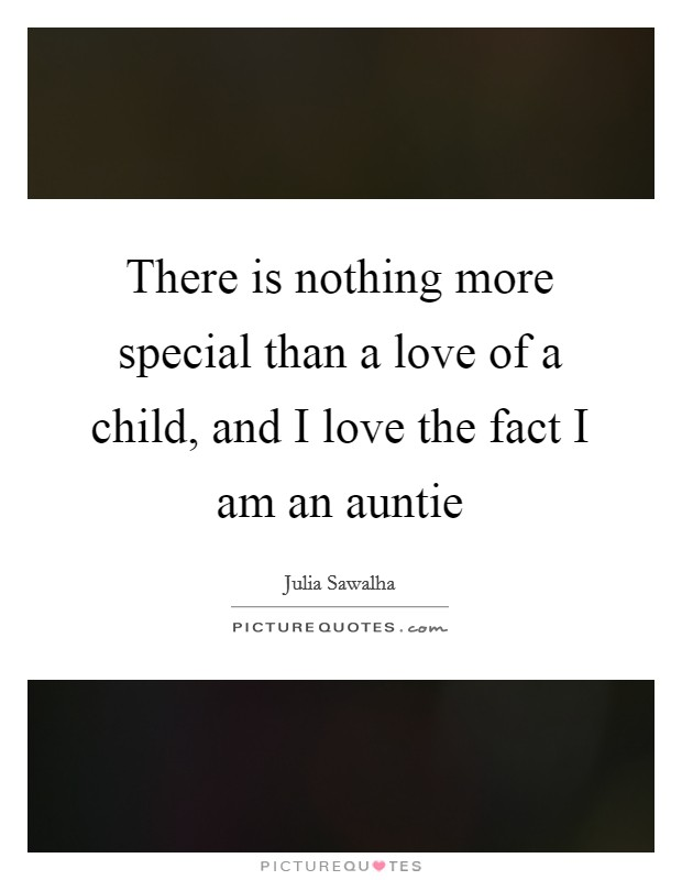 There is nothing more special than a love of a child, and I love the fact I am an auntie Picture Quote #1
