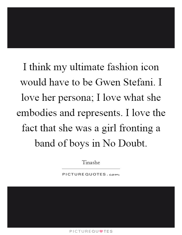 I think my ultimate fashion icon would have to be Gwen Stefani. I love her persona; I love what she embodies and represents. I love the fact that she was a girl fronting a band of boys in No Doubt. Picture Quote #1