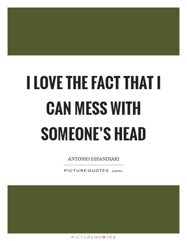 I love the fact that I can mess with someone's head Picture Quote #1
