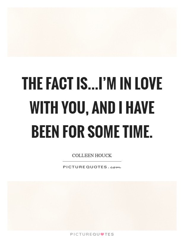 The fact is...I'm in love with you, and I have been for some time Picture Quote #1