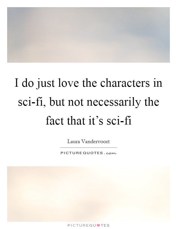 I do just love the characters in sci-fi, but not necessarily the fact that it's sci-fi Picture Quote #1