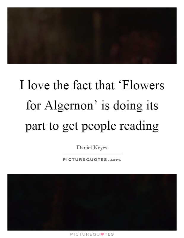 I love the fact that 'Flowers for Algernon' is doing its part to get people reading Picture Quote #1