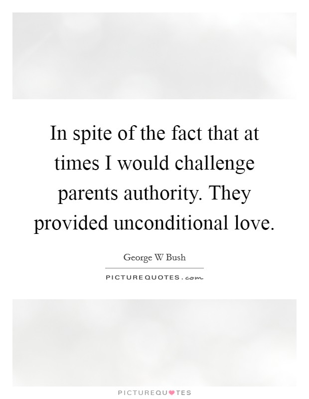 In spite of the fact that at times I would challenge parents authority. They provided unconditional love Picture Quote #1