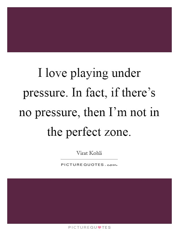 I love playing under pressure. In fact, if there's no pressure, then I'm not in the perfect zone Picture Quote #1