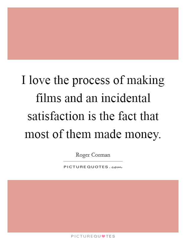I love the process of making films and an incidental satisfaction is the fact that most of them made money Picture Quote #1