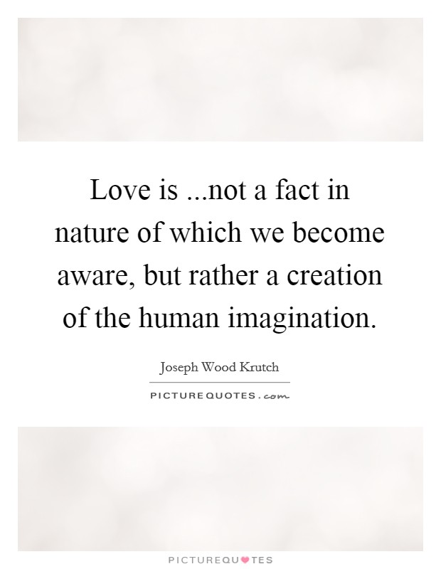 Love is ...not a fact in nature of which we become aware, but rather a creation of the human imagination Picture Quote #1