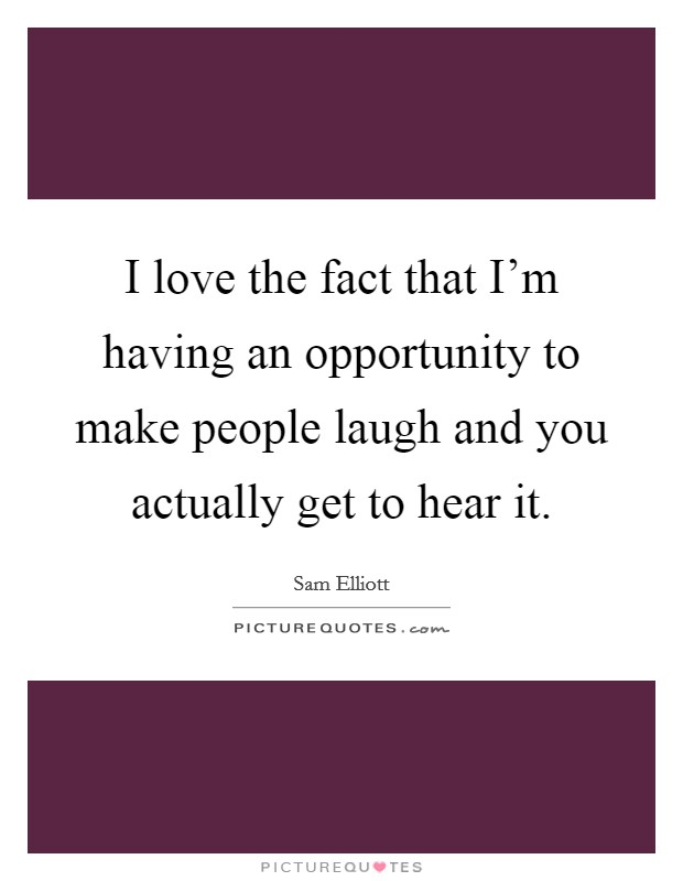 I love the fact that I'm having an opportunity to make people laugh and you actually get to hear it Picture Quote #1