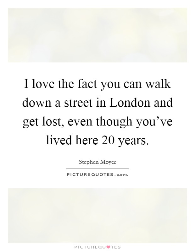 I love the fact you can walk down a street in London and get lost, even though you've lived here 20 years Picture Quote #1