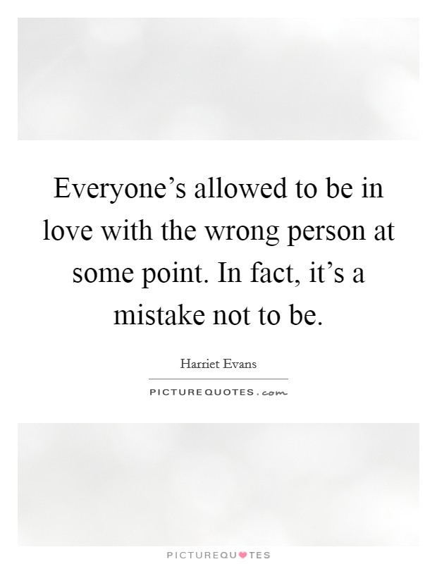 Everyone's allowed to be in love with the wrong person at some point. In fact, it's a mistake not to be Picture Quote #1