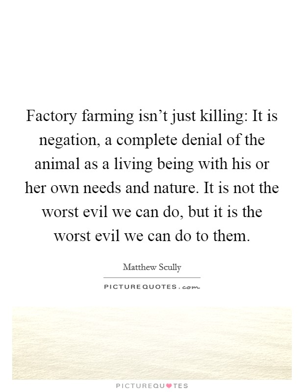 Factory farming isn't just killing: It is negation, a complete denial of the animal as a living being with his or her own needs and nature. It is not the worst evil we can do, but it is the worst evil we can do to them Picture Quote #1