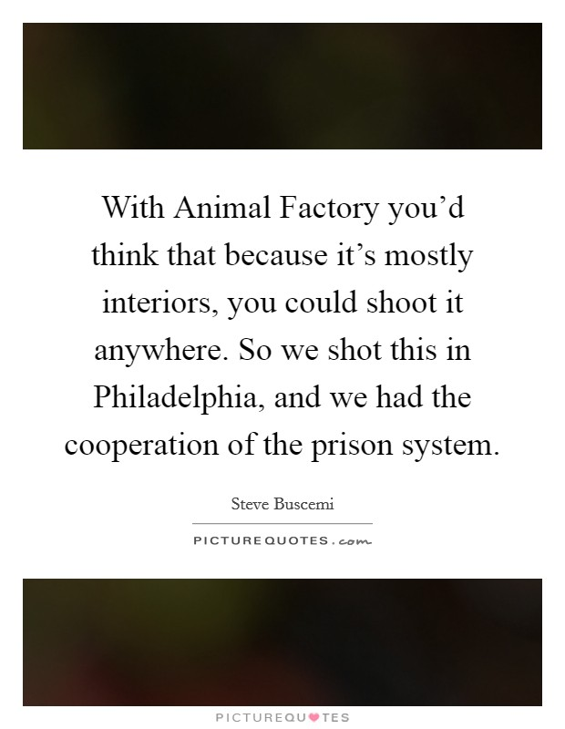 With Animal Factory you'd think that because it's mostly interiors, you could shoot it anywhere. So we shot this in Philadelphia, and we had the cooperation of the prison system Picture Quote #1