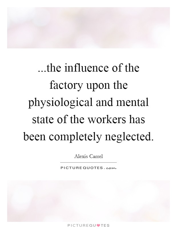 ...the influence of the factory upon the physiological and mental state of the workers has been completely neglected Picture Quote #1