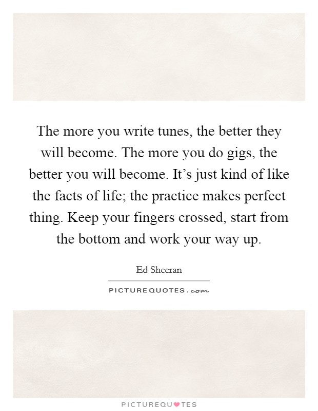 The more you write tunes, the better they will become. The more you do gigs, the better you will become. It's just kind of like the facts of life; the practice makes perfect thing. Keep your fingers crossed, start from the bottom and work your way up Picture Quote #1