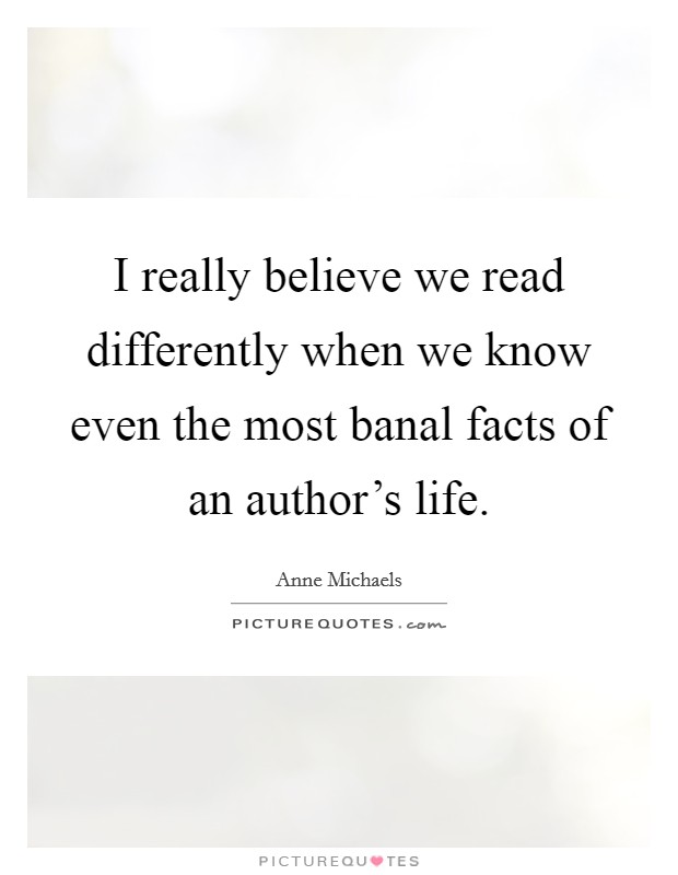 I really believe we read differently when we know even the most banal facts of an author's life Picture Quote #1