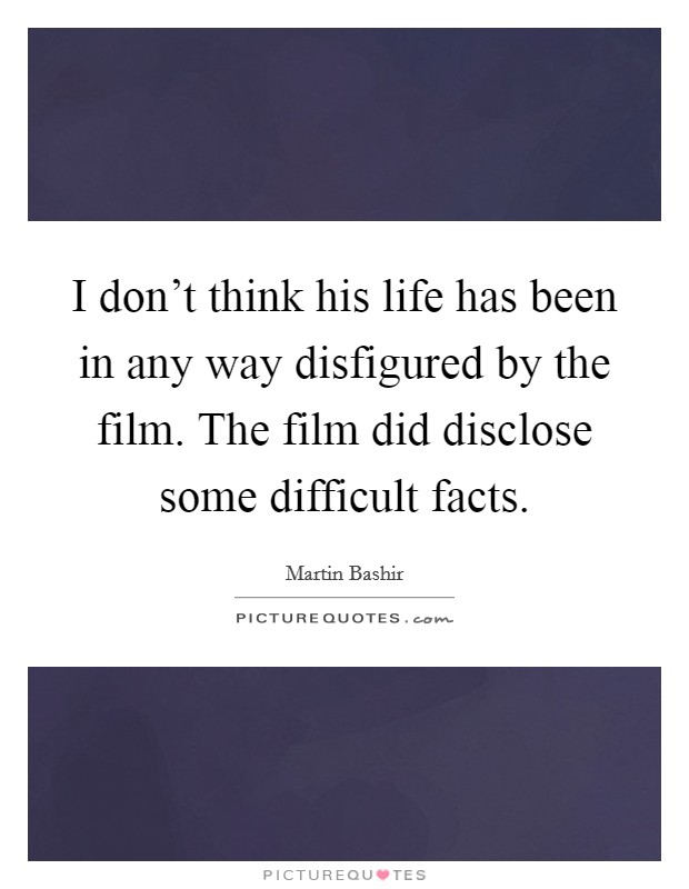 I don't think his life has been in any way disfigured by the film. The film did disclose some difficult facts Picture Quote #1