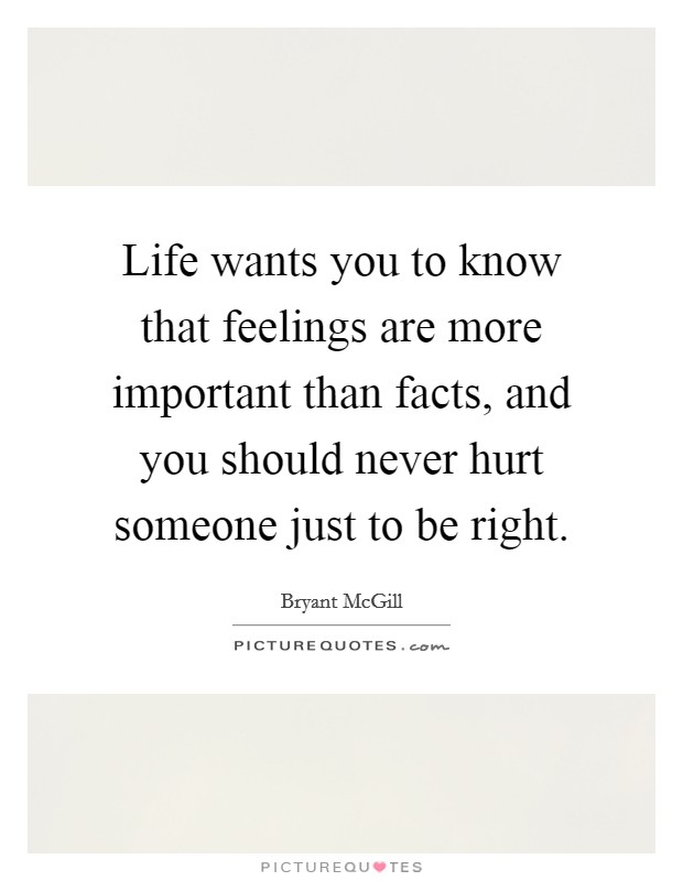 Life wants you to know that feelings are more important than facts, and you should never hurt someone just to be right Picture Quote #1