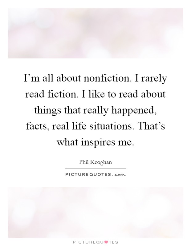 I'm all about nonfiction. I rarely read fiction. I like to read about things that really happened, facts, real life situations. That's what inspires me. Picture Quote #1